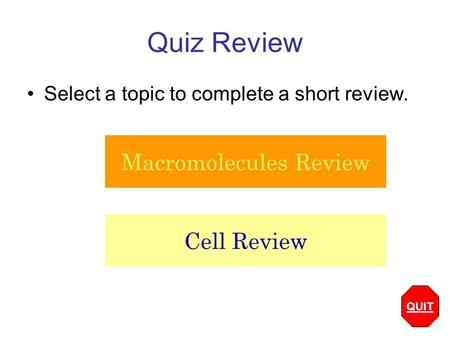 Quiz Review Select a topic to complete a short review. Macromolecules Review Cell Review QUIT.