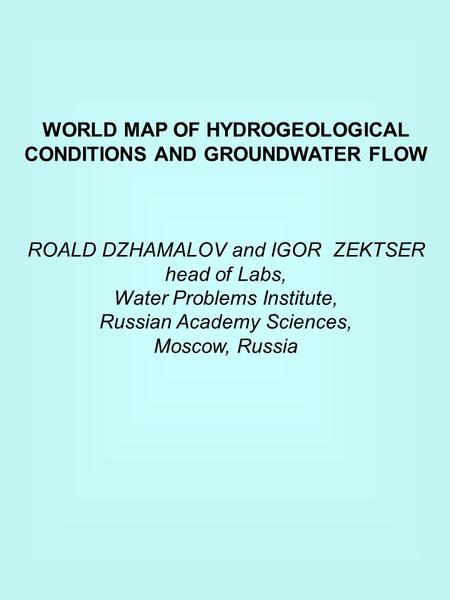 WORLD MAP OF HYDROGEOLOGICAL CONDITIONS AND GROUNDWATER FLOW ROALD DZHAMALOV and IGOR ZEKTSER head of Labs, Water Problems Institute, Russian Academy Sciences,