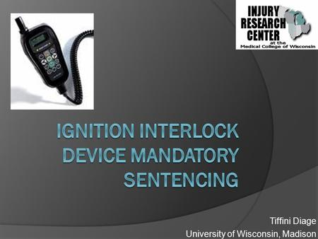 Tiffini Diage University of Wisconsin, Madison. Objective  Ignition Interlock Device (IID) sentencing, impact on Wisconsin motor vehicle crashes? IID.