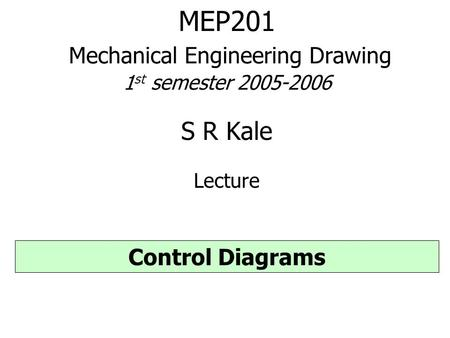 MEP201 Mechanical Engineering Drawing 1 st semester 2005-2006 S R Kale Lecture Control Diagrams.