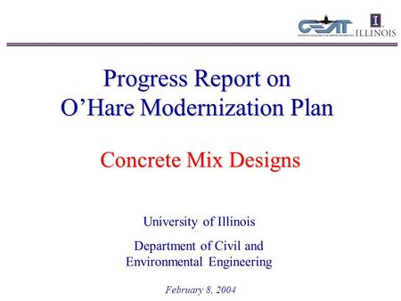 Progress Report on O'Hare Modernization Plan February 8, 2004 University of Illinois Department of Civil and Environmental Engineering Concrete Mix Designs.