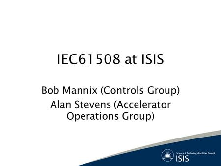 IEC61508 at ISIS Bob Mannix (Controls Group) Alan Stevens (Accelerator Operations Group)