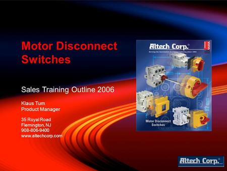 Sales Training Outline 2006 Klaus Tum Product Manager Motor Disconnect Switches 35 Royal Road Flemington, NJ 908-806-9400 www.altechcorp.com.