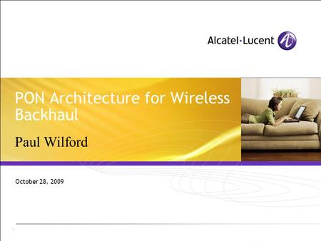 - PON Architecture for Wireless Backhaul October 28, 2009 Paul Wilford.