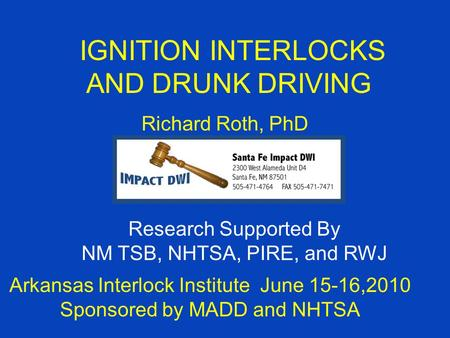 IGNITION INTERLOCKS AND DRUNK DRIVING Richard Roth, PhD Arkansas Interlock Institute June 15-16,2010 Sponsored by MADD and NHTSA Research Supported By.