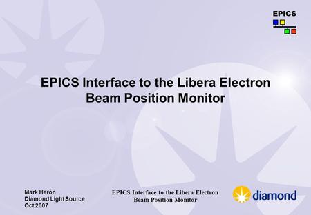 Mark Heron Diamond Light Source Oct 2007 EPICS EPICS Interface to the Libera Electron Beam Position Monitor.