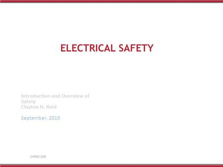 CHREID 2008 ELECTRICAL SAFETY Introduction and Overview of Safety Clayton H. Reid September, 2010.