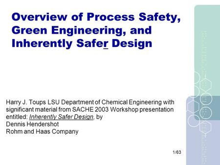 1/63 Overview of Process Safety, Green Engineering, and Inherently Safer Design Harry J. Toups LSU Department of Chemical Engineering with significant.