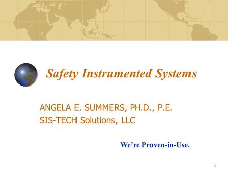1 Safety Instrumented Systems ANGELA E. SUMMERS, PH.D., P.E. SIS-TECH Solutions, LLC We're Proven-in-Use.