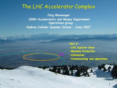 1 The LHC Accelerator Complex Jörg Wenninger CERN Accelerators and Beams Department Operations group Hadron Collider Summer School - June 2007 Part 2: