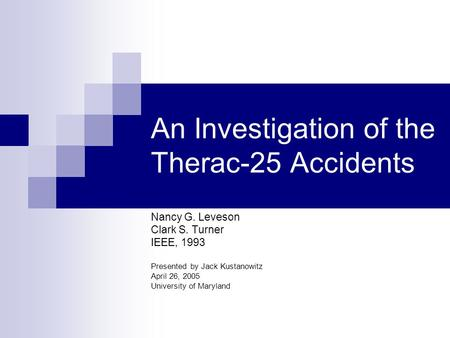 An Investigation of the Therac-25 Accidents Nancy G. Leveson Clark S. Turner IEEE, 1993 Presented by Jack Kustanowitz April 26, 2005 University of Maryland.
