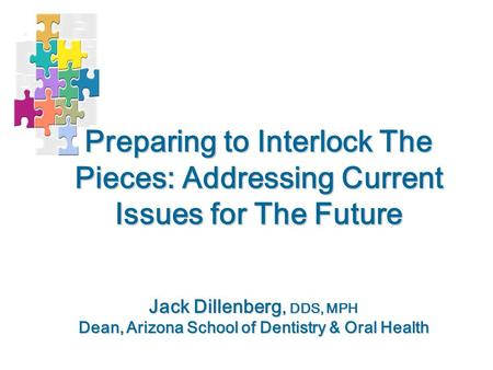Preparing to Interlock The Pieces: Addressing Current Issues for The Future Jack Dillenberg, DDS, MPH Dean, Arizona School of Dentistry & Oral Health.