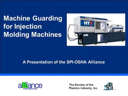 Machine Guarding for Injection Molding Machines The Society of the Plastics Industry, Inc. A Presentation of the SPI-OSHA Alliance.