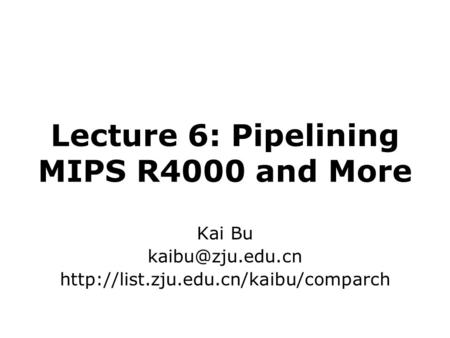 Lecture 6: Pipelining MIPS R4000 and More Kai Bu
