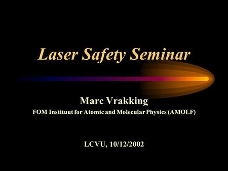 Laser Safety Seminar Marc Vrakking FOM Instituut for Atomic and Molecular Physics (AMOLF) LCVU, 10/12/2002.