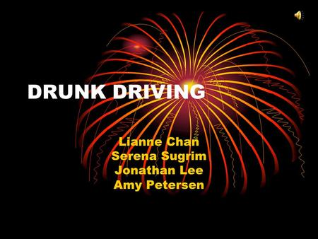 DRUNK DRIVING Lianne Chan Serena Sugrim Jonathan Lee Amy Petersen.