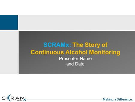 SCRAMx: The Story of Continuous Alcohol Monitoring Presenter Name and Date Making a Difference.