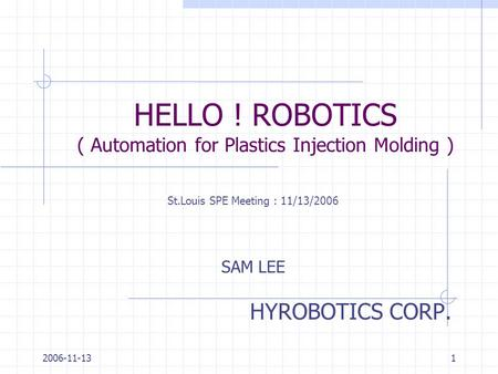 2006-11-131 HELLO ! ROBOTICS ( Automation for Plastics Injection Molding ) HYROBOTICS CORP. SAM LEE St.Louis SPE Meeting : 11/13/2006.