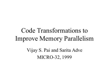 Code Transformations to Improve Memory Parallelism Vijay S. Pai and Sarita Adve MICRO-32, 1999.