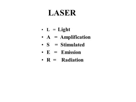 LASER L = Light A = Amplification S = Stimulated E = Emission R = Radiation.