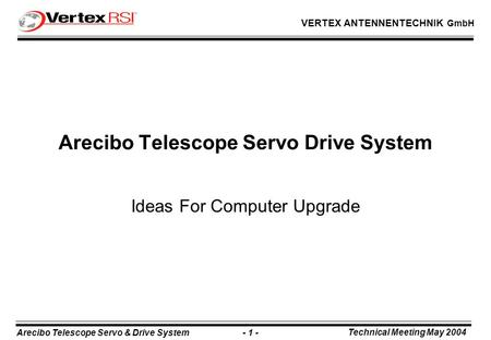 Arecibo Telescope Servo & Drive System - 1 - Technical Meeting May 2004 VERTEX ANTENNENTECHNIK GmbH Arecibo Telescope Servo Drive System Ideas For Computer.