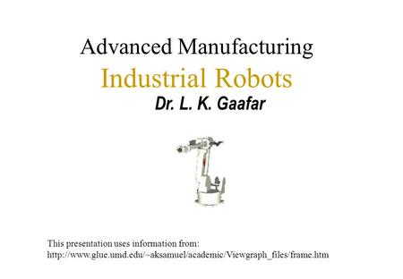 Advanced Manufacturing Industrial Robots Dr. L. K. Gaafar This presentation uses information from: