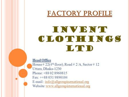 Factory Profile INVENT CLOTHINGS LTD Head Office House # 22(4 th floor), Road # 2/A, Sector # 12 Uttara, Dhaka-1230 Phone: +88 02 8960815 Fax: ++88 031.