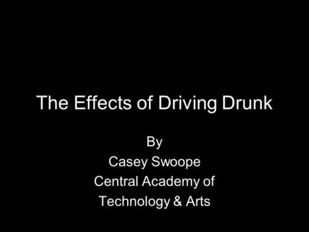 The Effects of Driving Drunk By Casey Swoope Central Academy of Technology & Arts.