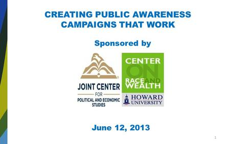 CREATING PUBLIC AWARENESS CAMPAIGNS THAT WORK Sponsored by June 12, 2013 1.