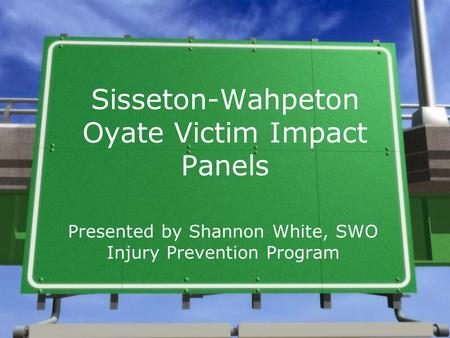 Sisseton-Wahpeton Oyate Victim Impact Panels Presented by Shannon White, SWO Injury Prevention Program.