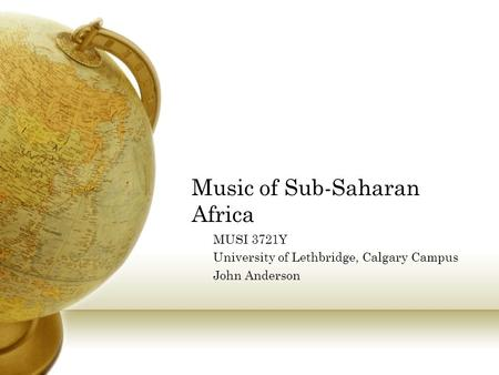 Music of Sub-Saharan Africa MUSI 3721Y University of Lethbridge, Calgary Campus John Anderson.