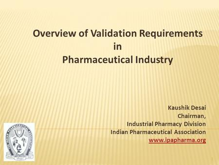 Overview of Validation Requirements in Pharmaceutical Industry Kaushik Desai Chairman, Industrial Pharmacy Division Indian Pharmaceutical Association www.ipapharma.org.