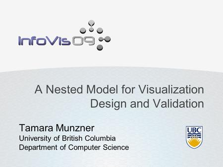 A Nested Model for Visualization Design and Validation Tamara Munzner University of British Columbia Department of Computer Science.