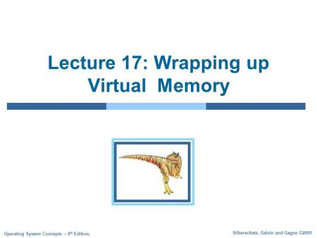 Silberschatz, Galvin and Gagne ©2009 Operating System Concepts – 8 th Edition, Lecture 17: Wrapping up Virtual Memory.