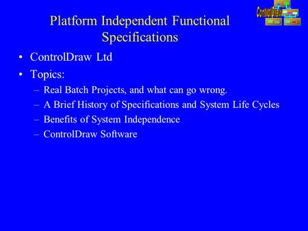 Platform Independent Functional Specifications ControlDraw Ltd Topics: –Real Batch Projects, and what can go wrong. –A Brief History of Specifications.