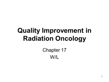1 Quality Improvement in Radiation Oncology Chapter 17 W/L.