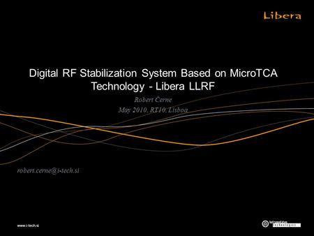 Digital RF Stabilization System Based on MicroTCA Technology - Libera LLRF Robert Černe May 2010, RT10, Lisboa