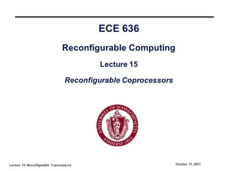 Lecture 15: Reconfigurable Coprocessors October 31, 2013 ECE 636 Reconfigurable Computing Lecture 15 Reconfigurable Coprocessors.