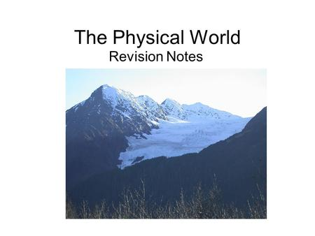 The Physical World Revision Notes The Physical World This unit is all about Rivers, Coasts and Glaciers and how these physical entities change the land.