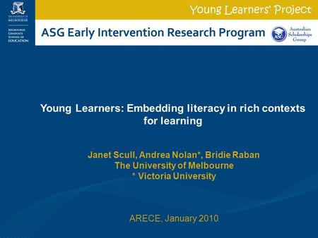 Janet Scull, Andrea Nolan*, Bridie Raban The University of Melbourne * Victoria University ARECE, January 2010 Young Learners: Embedding literacy in rich.