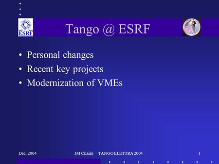 Dec. 2004JM Chaize TANGO ELETTRA 20041 ESRF Personal changes Recent key projects Modernization of VMEs.