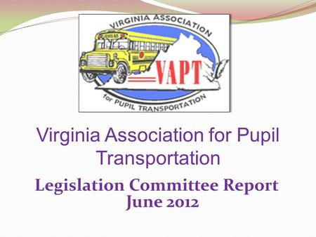 Virginia Association for Pupil Transportation Legislation Committee Report June 2012.