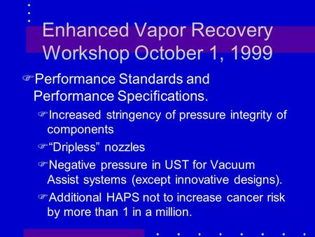 Enhanced Vapor Recovery Workshop October 1, 1999 FPerformance Standards and Performance Specifications. FIncreased stringency of pressure integrity of.