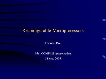 Reconfigurable Microprocessors Lih Wen Koh 05s1 COMP4211 presentation 18 May 2005.