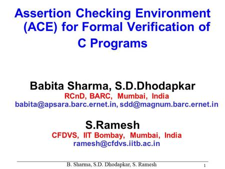 B. Sharma, S.D. Dhodapkar, S. Ramesh 1 Assertion Checking Environment (ACE) for Formal Verification of C Programs Babita Sharma, S.D.Dhodapkar RCnD, BARC,