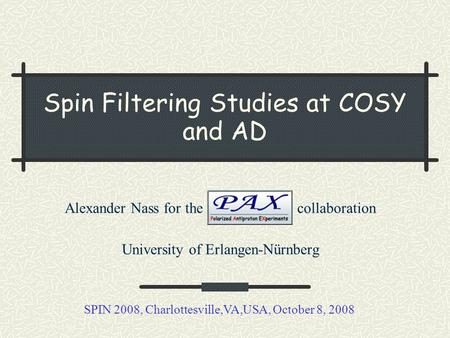 Spin Filtering Studies at COSY and AD Alexander Nass for the collaboration University of Erlangen-Nürnberg SPIN 2008, Charlottesville,VA,USA, October 8,