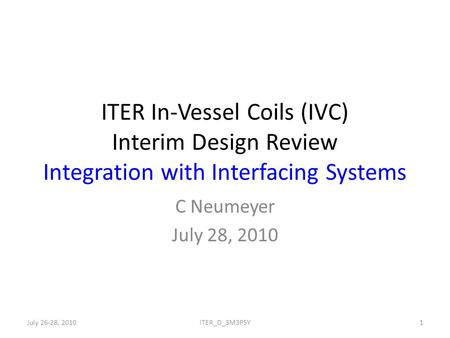 ITER In-Vessel Coils (IVC) Interim Design Review Integration with Interfacing Systems C Neumeyer July 28, 2010 July 26-28, 20101ITER_D_3M3P5Y.