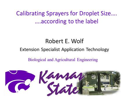 Calibrating Sprayers for Droplet Size…. ….according to the label Robert E. Wolf Extension Specialist Application Technology Biological and Agricultural.