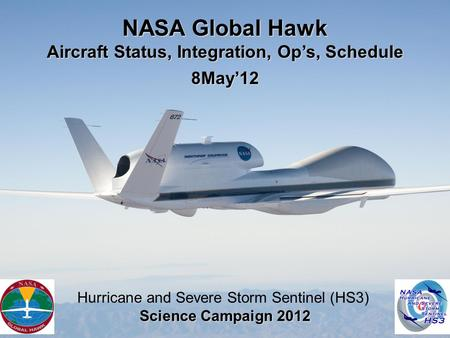 NASA Global Hawk Aircraft Status, Integration, Op's, Schedule 8May'12 Hurricane and Severe Storm Sentinel (HS3) Science Campaign 2012.