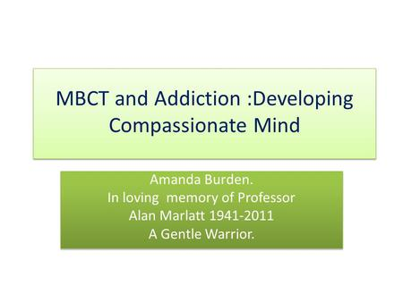 MBCT and Addiction :Developing Compassionate Mind Amanda Burden. In loving memory of Professor Alan Marlatt 1941-2011 A Gentle Warrior. Amanda Burden.